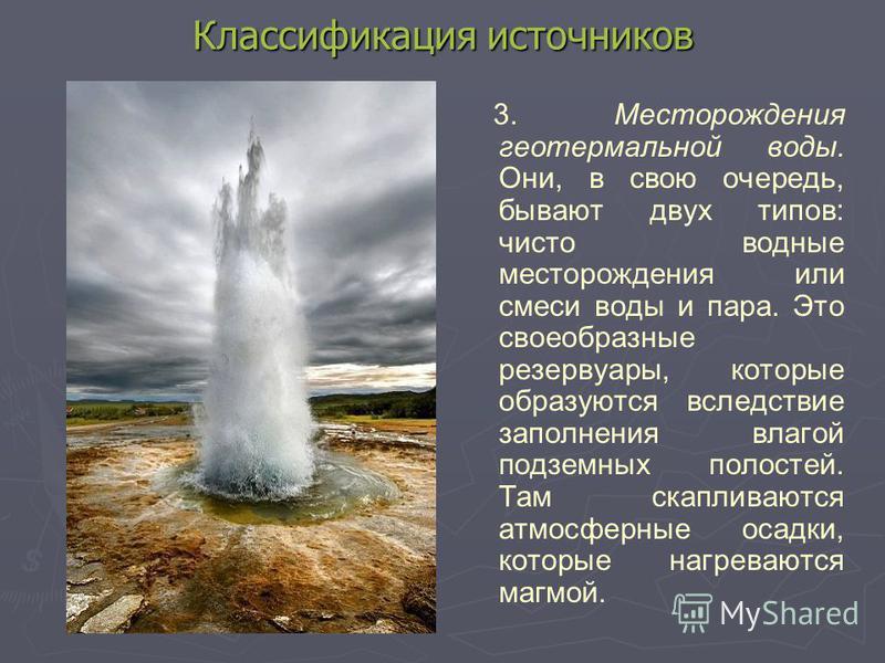 Классификация источников 3. Месторождения геотермальной воды. Они, в свою очередь, бывают двух типов: чисто водные месторождения или смеси воды и пара. Это своеобразные резервуары, которые образуются вследствие заполнения влагой подземных полостей. Т