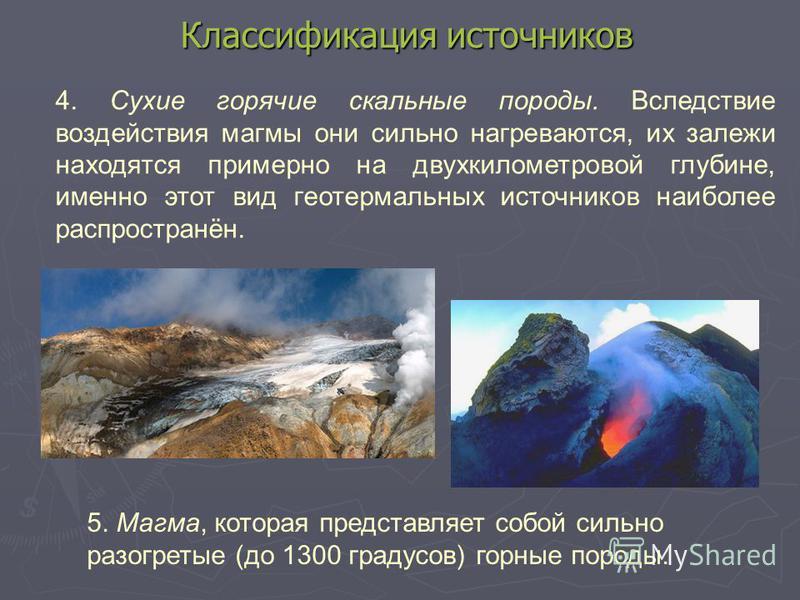 Классификация источников 4. Сухие горячие скальные породы. Вследствие воздействия магмы они сильно нагреваются, их залежи находятся примерно на двухкилометровой глубине, именно этот вид геотермальных источников наиболее распространён. 5. Магма, котор