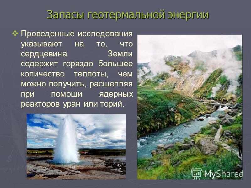 Запасы геотермальной энергии Проведенные исследования указывают на то, что сердцевина Земли содержит гораздо большее количество теплоты, чем можно получить, расщепляя при помощи ядерных реакторов уран или торий.