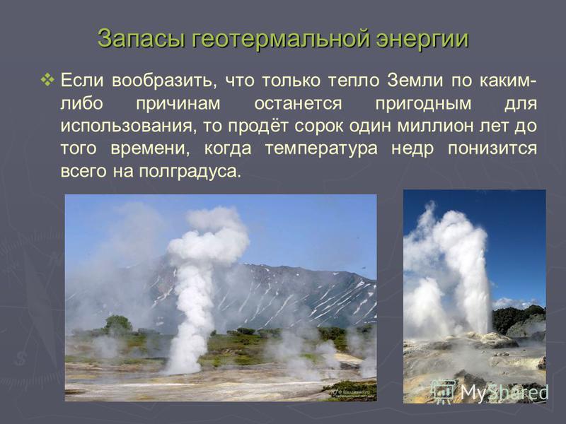 Запасы геотермальной энергии Если вообразить, что только тепло Земли по каким- либо причинам останется пригодным для использования, то продёт сорок один миллион лет до того времени, когда температура недр понизится всего на полградуса.