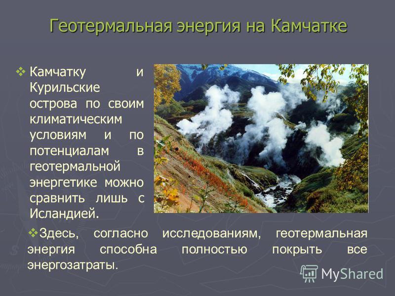 Геотермальная энергия на Камчатке Камчатку и Курильские острова по своим климатическим условиям и по потенциалам в геотермальной энергетике можно сравнить лишь с Исландией. Здесь, согласно исследованиям, геотермальная энергия способна полностью покры