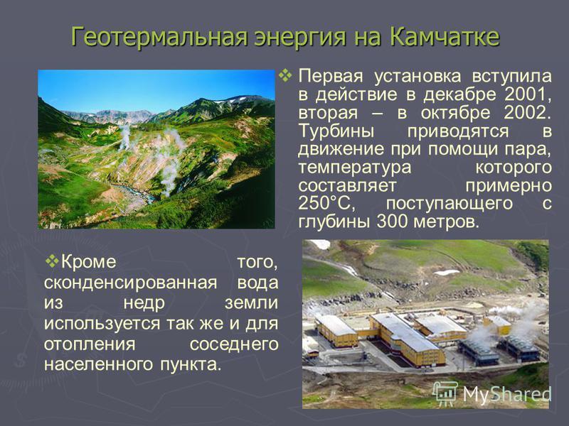 Геотермальная энергия на Камчатке Первая установка вступила в действие в декабре 2001, вторая – в октябре 2002. Турбины приводятся в движение при помощи пара, температура которого составляет примерно 250°C, поступающего с глубины 300 метров. Кроме то