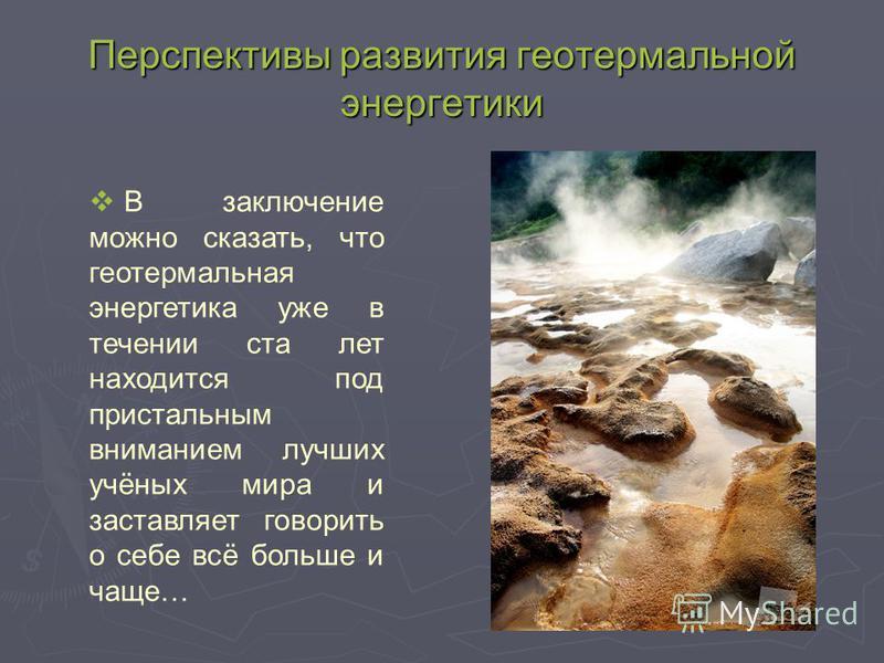 Перспективы развития геотермальной энергетики В заключение можно сказать, что геотермальная энергетика уже в течении ста лет находится под пристальным вниманием лучших учёных мира и заставляет говорить о себе всё больше и чаще…