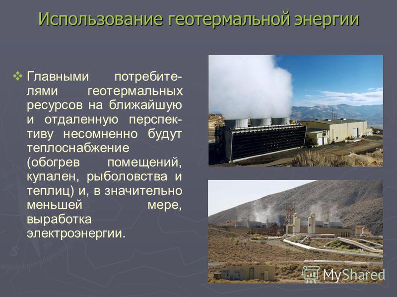 Использование геотермальной энергии Главными потребителями геотермальных ресурсов на ближайшую и отдаленную перспективу несомненно будут теплоснабжение (обогрев помещений, купален, рыболовства и теплиц) и, в значительно меньшей мере, выработка электр