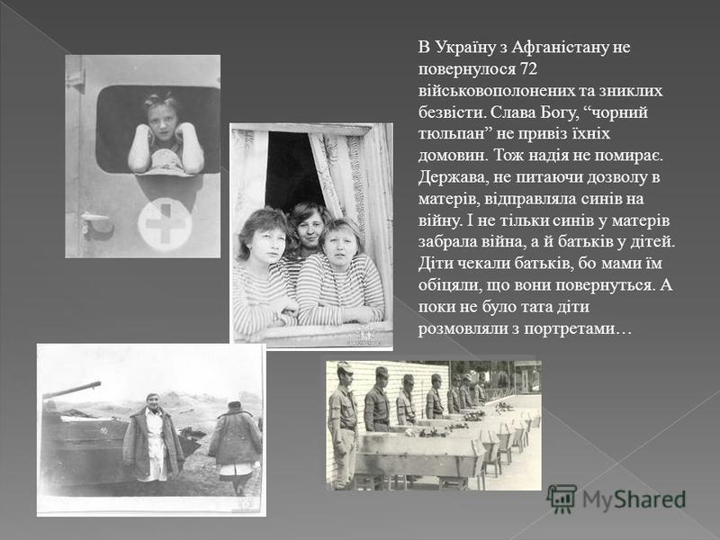 В Україну з Афганістану не повернулося 72 військовополонених та зниклих безвісти. Слава Богу, чорний тюльпан не привіз їхніх домовин. Тож надія не помирає. Держава, не питаючи дозволу в матерів, відправляла синів на війну. І не тільки синів у матерів