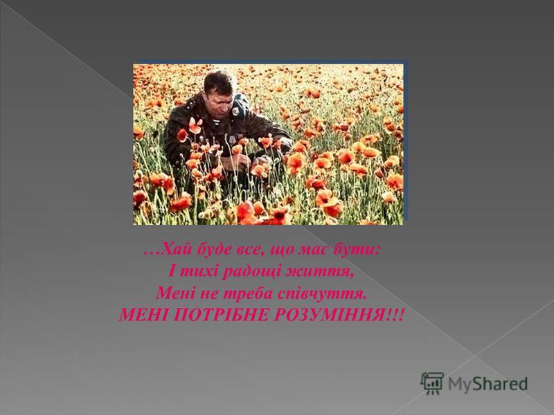 …Хай буде все, що має бути: І тихі радощі життя, Мені не треба співчуття. МЕНІ ПОТРІБНЕ РОЗУМІННЯ!!!
