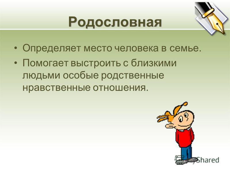 Родословная Определяет место человека в семье. Помогает выстроить с близкими людьми особые родственные нравственные отношения.