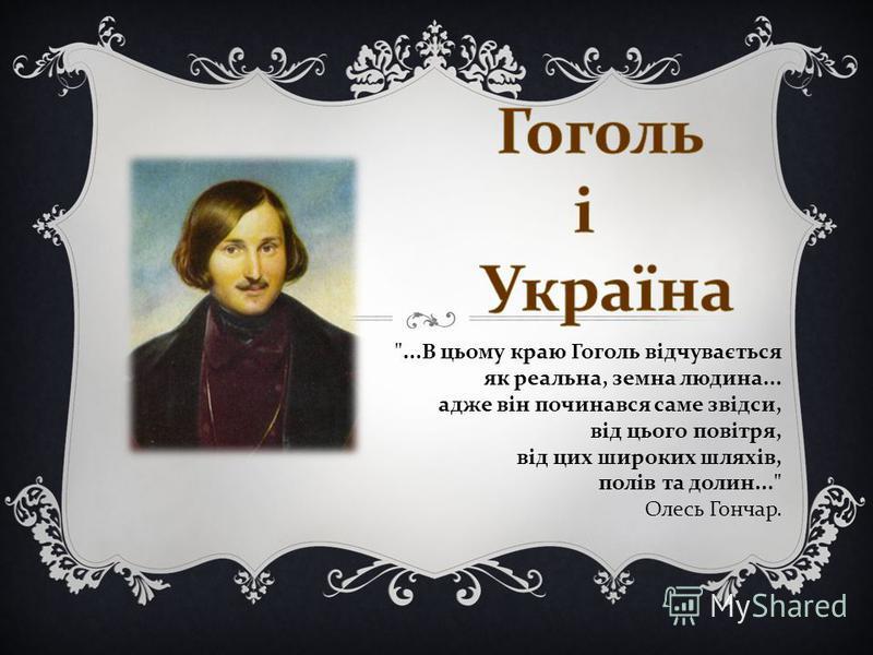 ...В цьому краю Гоголь відчувається як реальна, земна людина... адже він починався саме звідси, від цього повітря, від цих широких шляхів, полів та долин... Олесь Гончар.