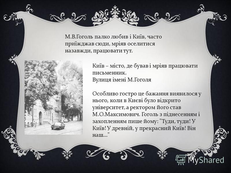 М.В.Гоголь палко любив і Київ, часто приїжджав сюди, мріяв оселитися назавжди, працювати тут. Київ – місто, де бував і мріяв працювати письменник. Вулиця імені М.Гоголя Особливо гостро це бажання виявилося у нього, коли в Києві було відкрито універси