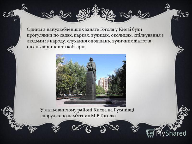 Одним з найулюбленіших занять Гоголя у Києві були прогулянки по садах, парках, вулицях, околицях, спілкування з людьми із народу, слухання оповідань, вуличних діалогів, пісень лірників та кобзарів. У мальовничому районі Києва на Русанівці споруджено