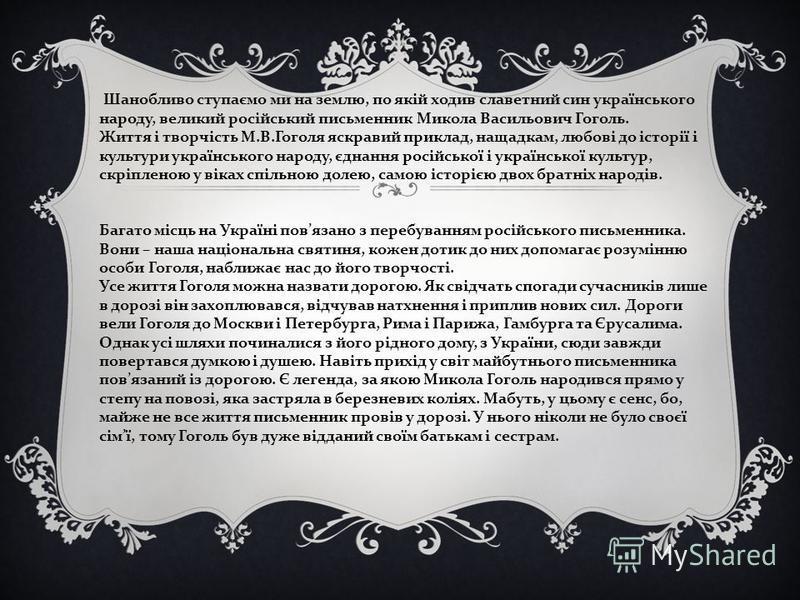 Шанобливо ступаємо ми на землю, по якій ходив славетний син українського народу, великий російський письменник Микола Васильович Гоголь. Життя і творчість М.В.Гоголя яскравий приклад, нащадкам, любові до історії і культури українського народу, єднанн