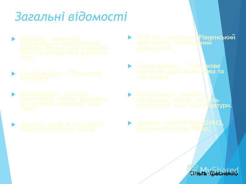 Загальні відомості 2000 рік - закінчила Сарненський педагогічний коледж Рівненського держав- ного гуманітарного універси- тету. Спеціальність – Початкове навчання. Кваліфікація – вчитель початкових класів, організа= тор дитячої технічної твор= чості.