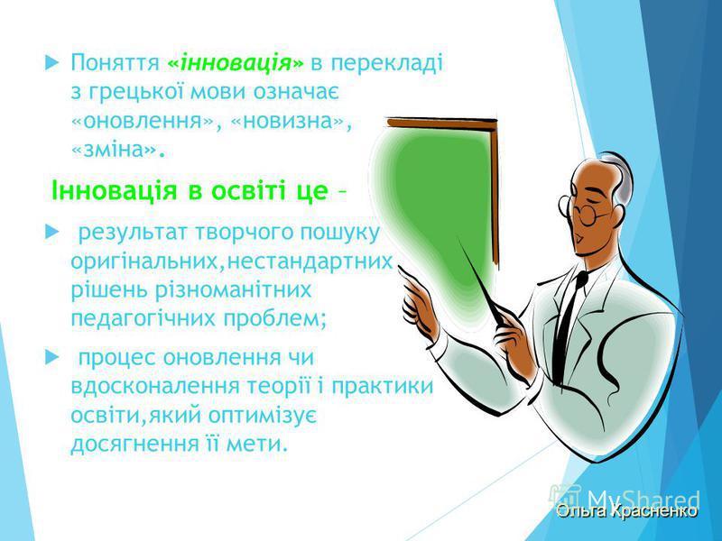 Поняття «інновація» в перекладі з грецької мови означає «оновлення», «новизна», «зміна». Інновація в освіті це – результат творчого пошуку оригінальних,нестандартних рішень різноманітних педагогічних проблем; процес оновлення чи вдосконалення теорії