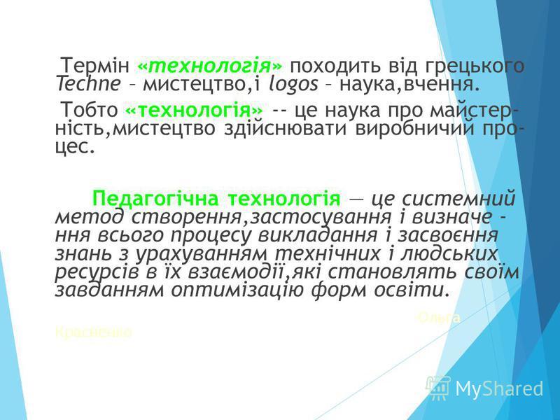 Термін «технологія» походить від грецького Techne – мистецтво,і logos – наука,вчення. Тобто «технологія» -- це наука про майстер- ність,мистецтво здійснювати виробничий про- цес. Педагогічна технологія це системний метод створення,застосування і визн