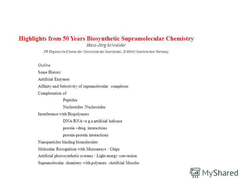 Highlights from 50 Years Biosynthetic Supramolecular Chemistry Hans-Jörg Schneider FR Organische Chemie der Universität des Saarlandes, D 66041 Saarbrücken/ Germany Outline Some History Artificial Enzymes Affinity and Selectivity of supramolecular co