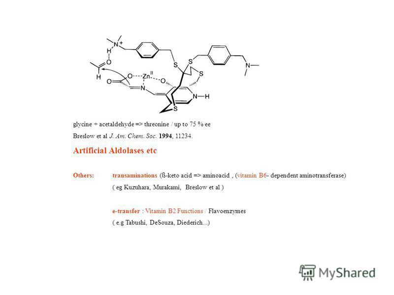 glycine + acetaldehyde => threonine / up to 75 % ee Breslow et al J. Am. Chem. Soc. 1994, 11234. Artificial Aldolases etc Others:transaminations ( ß -keto acid => aminoacid, (vitamin B6- dependent aminotransferase) ( eg Kuzuhara, Murakami, Breslow et