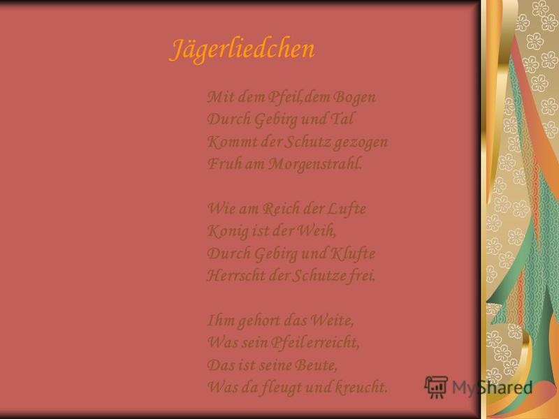 Jägerliedchen Mit dem Pfeil,dem Bogen Durch Gebirg und Tal Kommt der Schutz gezogen Fruh am Morgenstrahl. Wie am Reich der Lufte Konig ist der Weih, Durch Gebirg und Klufte Herrscht der Schutze frei. Ihm gehort das Weite, Was sein Pfeil erreicht, Das