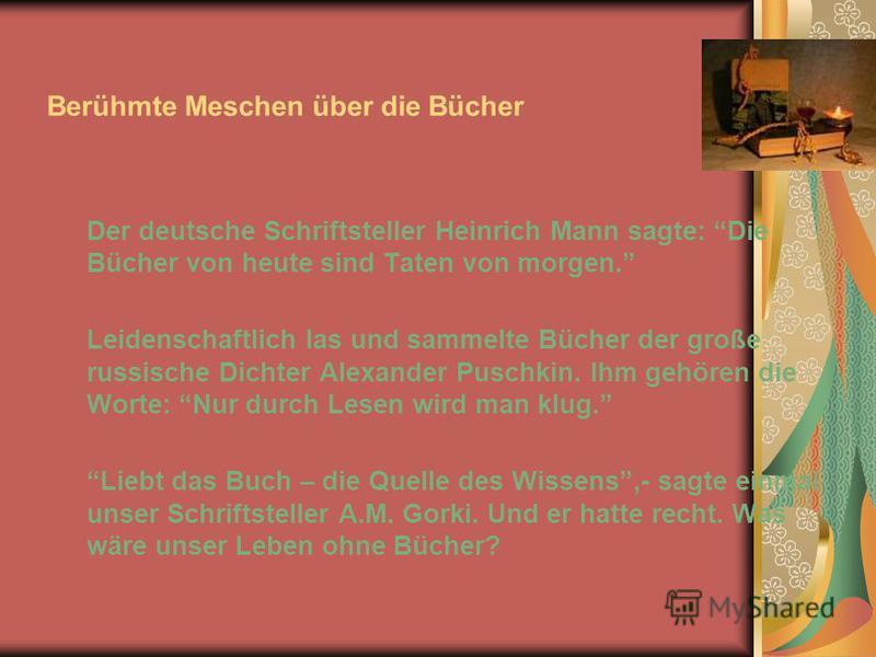 Berühmte Meschen über die Bücher Der deutsche Schriftsteller Heinrich Mann sagte: Die Bücher von heute sind Taten von morgen. Leidenschaftlich las und sammelte Bücher der große russische Dichter Alexander Puschkin. Ihm gehören die Worte: Nur durch Le