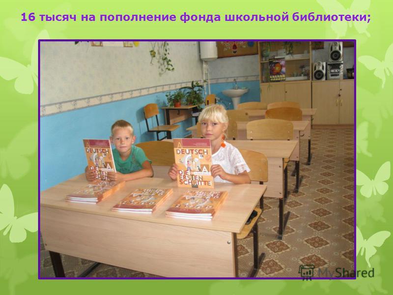16 тысяч на пополнение фонда школьной библиотеки;