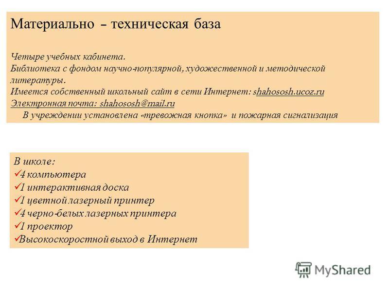 Материально – техническая база Четыре учебных кабинета. Библиотека с фондом научно - популярной, художественной и методической литературы. Имеется собственный школьный сайт в сети Интернет : shahososh.ucoz.ru Электронная почта : shahososh@mail.ru В у