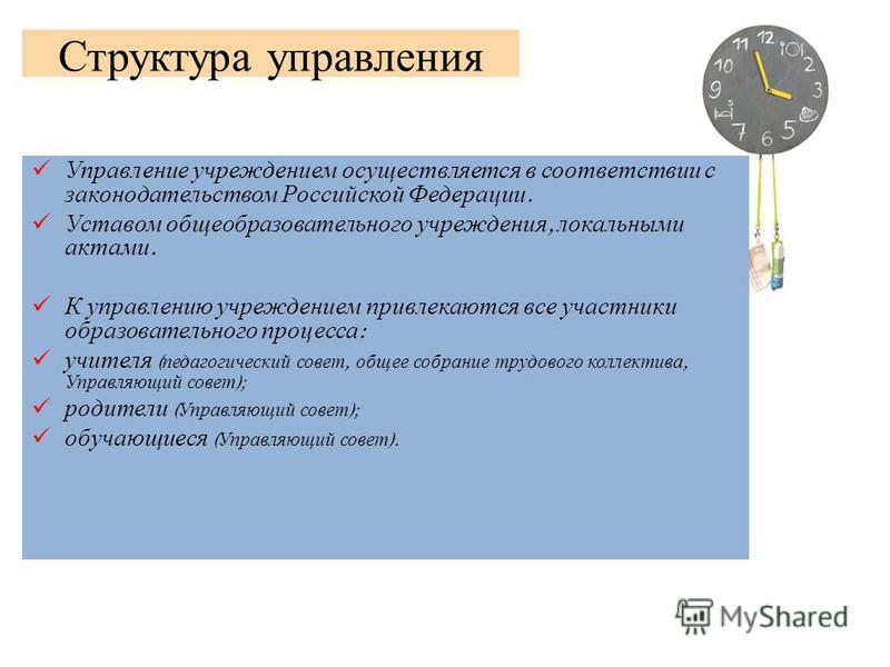Структура управления Управление учреждением осуществляется в соответствии с законодательством Российской Федерации. Уставом общеобразовательного учреждения, локальными актами. К управлению учреждением привлекаются все участники образовательного проце