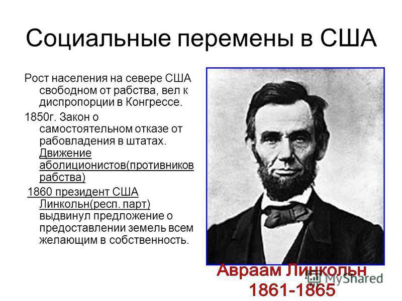 Социальные перемены в США Рост населения на севере США свободном от рабства, вел к диспропорции в Конгрессе. 1850 г. Закон о самостоятельном отказе от рабовладения в штатах. Движение аболиционистов(противников рабства) 1860 президент США Линкольн(рес