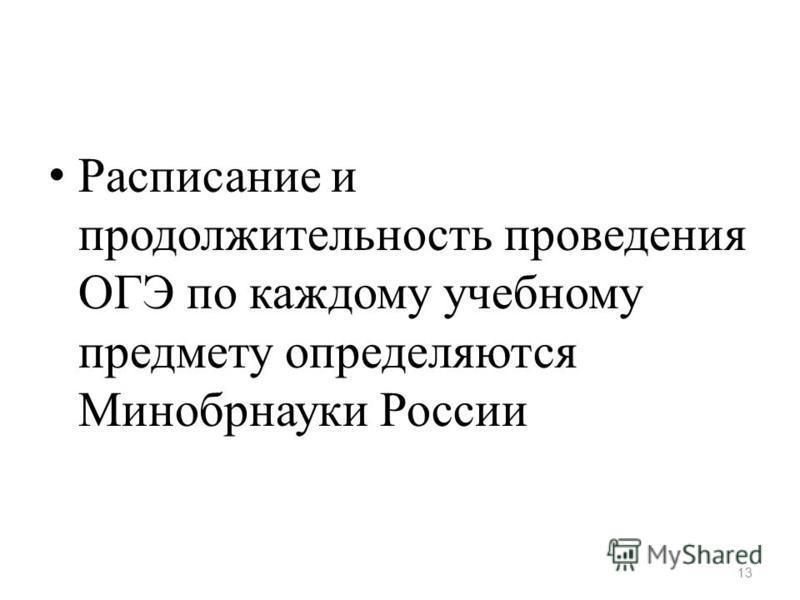 Расписание и продолжительность проведения ОГЭ по каждому учебному предмету определяются Минобрнауки России 13