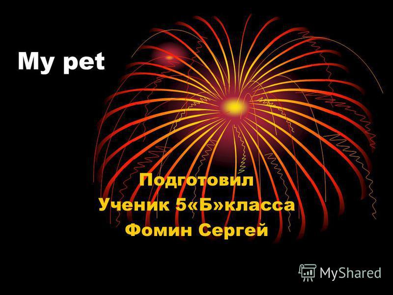 My pet Подготовил Ученик 5«Б»класса Фомин Сергей