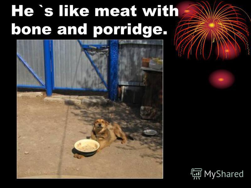 He `s like meat with bone and porridge.