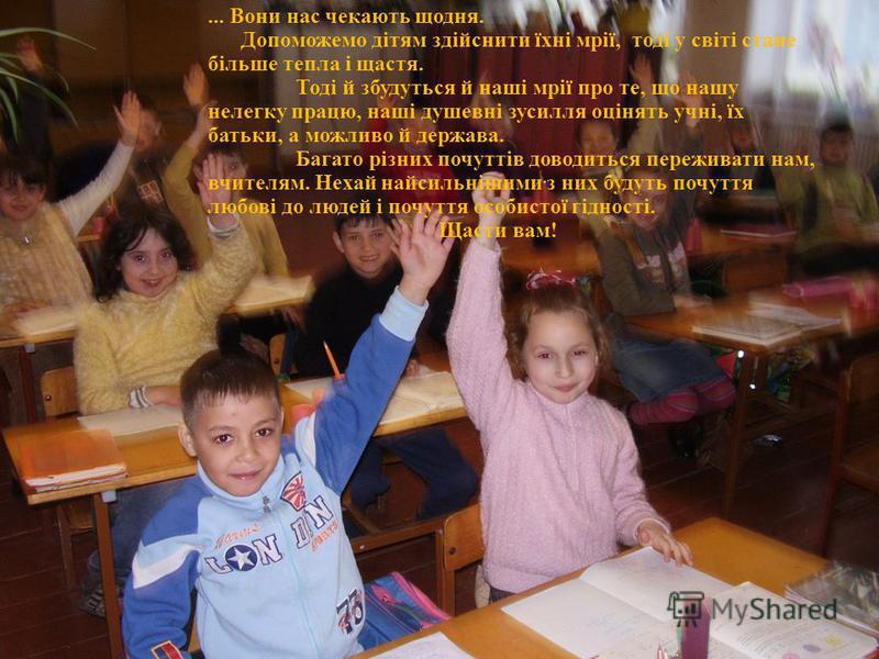 ... Вони нас чекають щодня. Допоможемо дітям здійснити їхні мрії, тоді у світі стане більше тепла і щастя. Тоді й збудуться й наші мрії про те, що нашу нелегку працю, наші душевні зусилля оцінять учні, їх батьки, а можливо й держава. Багато різних по