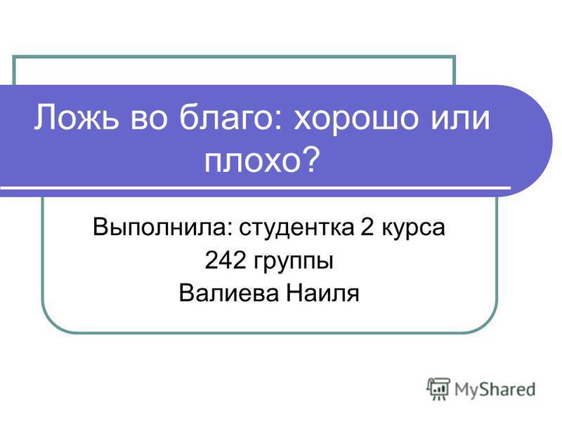 Ложь во благо: хорошо или плохо? Выполнила: студентка 2 курса 242 группы Валиева Наиля