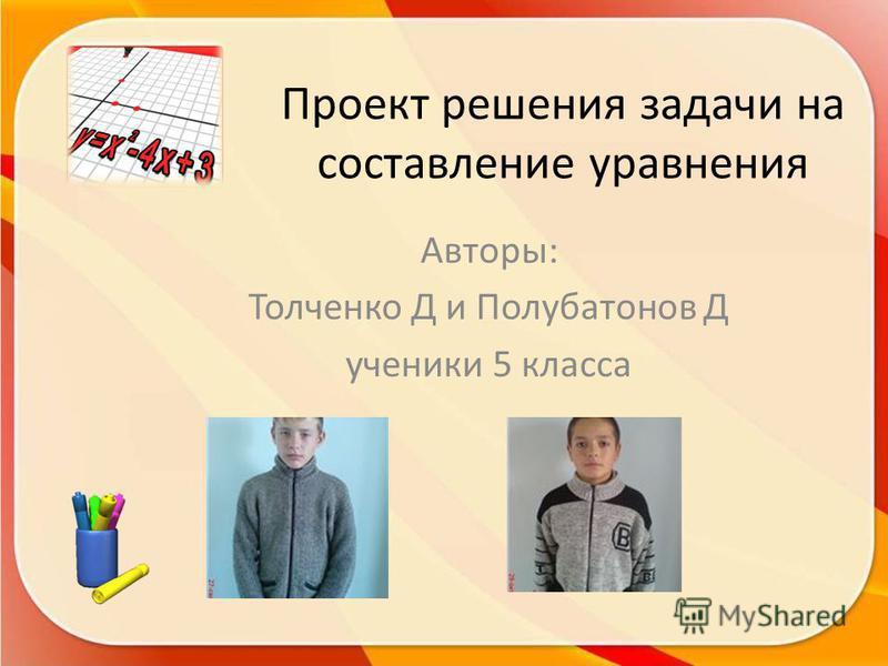 Проект решения задачи на составление уравнения Авторы: Толченко Д и Полубатонов Д ученики 5 класса