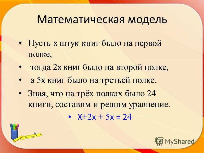 Пусть x штук книг было на первой полке, тогда 2 x книг было на второй полке, а 5 x книг было на третьей полке. Зная, что на трёх полках было 24 книги, составим и решим уравнение. X +2 x + 5 x = 2 4 Математическая модель