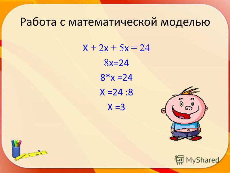X + 2 x + 5 x = 24 8 x=24 8*x =24 X =24 :8 X =3 Работа с математической моделью