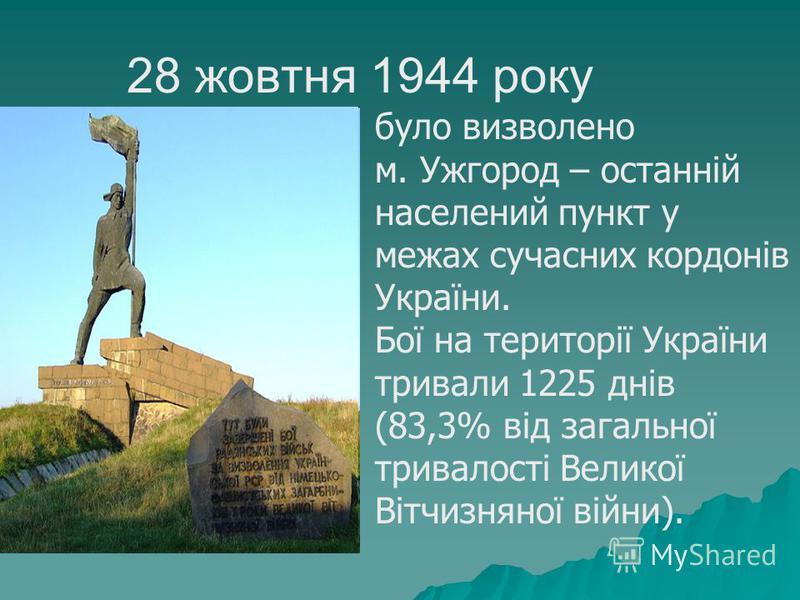 було визволено м. Ужгород – останній населений пункт у межах сучасних кордонів України. Бої на території України тривали 1225 днів (83,3% від загальної тривалості Великої Вітчизняної війни). 28 жовтня 1944 року