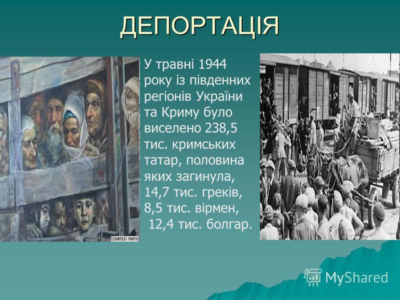 ДЕПОРТАЦІЯ У травні 1944 року із південних регіонів України та Криму було виселено 238,5 тис. кримських татар, половина яких загинула, 14,7 тис. греків, 8,5 тис. вірмен, 12,4 тис. болгар.