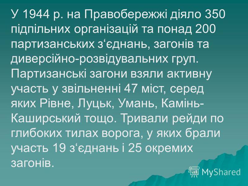 У 1944 р. на Правобережжі діяло 350 підпільних організацій та понад 200 партизанських зєднань, загонів та диверсійно-розвідувальних груп. Партизанські загони взяли активну участь у звільненні 47 міст, серед яких Рівне, Луцьк, Умань, Камінь- Каширськи