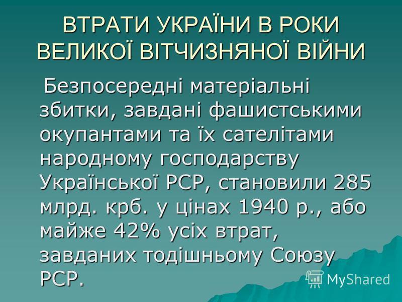 ВТРАТИ УКРАЇНИ В РОКИ ВЕЛИКОЇ ВІТЧИЗНЯНОЇ ВІЙНИ Безпосередні матеріальні збитки, завдані фашистськими окупантами та їх сателітами народному господарству Української РСР, становили 285 млрд. крб. у цінах 1940 p., або майже 42% усіх втрат, завданих тод