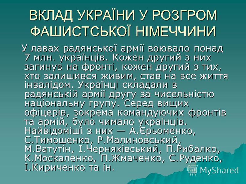 ВКЛАД УКРАЇНИ У РОЗГРОМ ФАШИСТСЬКОЇ НІМЕЧЧИНИ У лавах радянської армії воювало понад 7 млн. українців. Кожен другий з них загинув на фронті, кожен другий з тих, хто залишився живим, став на все життя інвалідом. Українці складали в радянській армії др