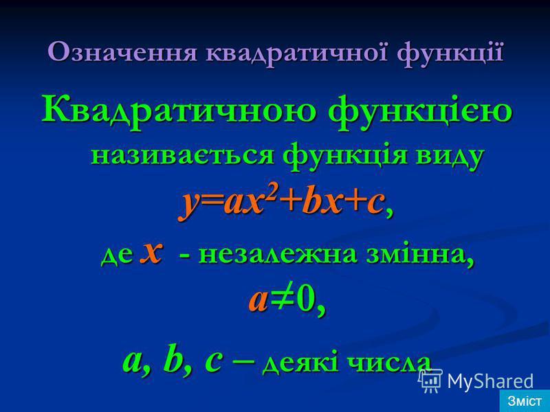 Означення квадратичної функції Квадратичною функцією називається функція виду y=ax 2 +bx+c, де х - незалежна змінна, а =0, a, b, c – деякі числа / Зміст