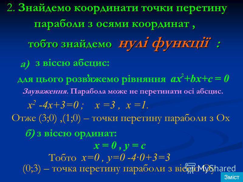 2. Знайдемо координати точки перетину параболи з осями координат, параболи з осями координат, тобто знайдемо нулі функції : тобто знайдемо нулі функції : а) з віссю абсцис: для цього розвяжемо рівняння ax +bx+c = 0 Зауваження. Парабола може не перети