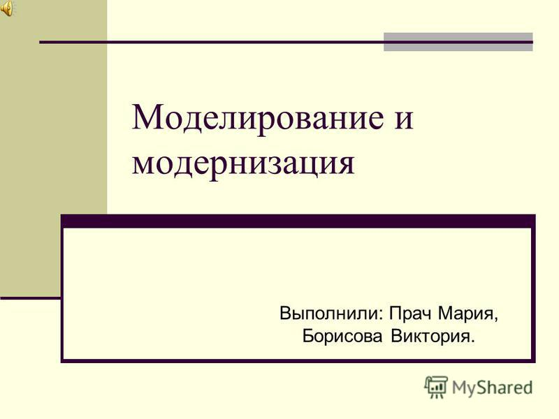 Моделирование и модернизация Выполнили: Прач Мария, Борисова Виктория.
