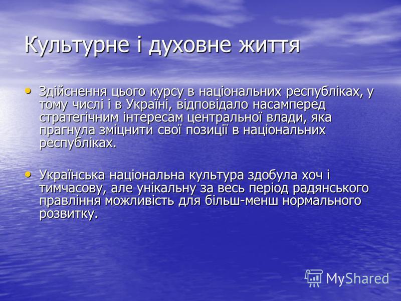 Культурне і духовне життя Здійснення цього курсу в національних республіках, у тому числі і в Україні, відповідало насамперед стратегічним інтересам центральної влади, яка прагнула зміцнити свої позиції в національних республіках. Здійснення цього ку