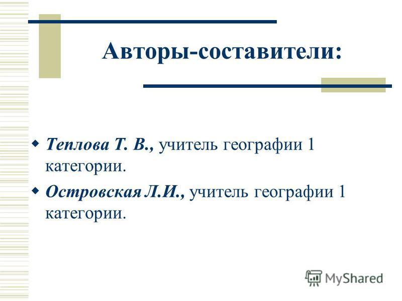Авторы-составители: Теплова Т. В., учитель географии 1 категории. Островская Л.И., учитель географии 1 категории.