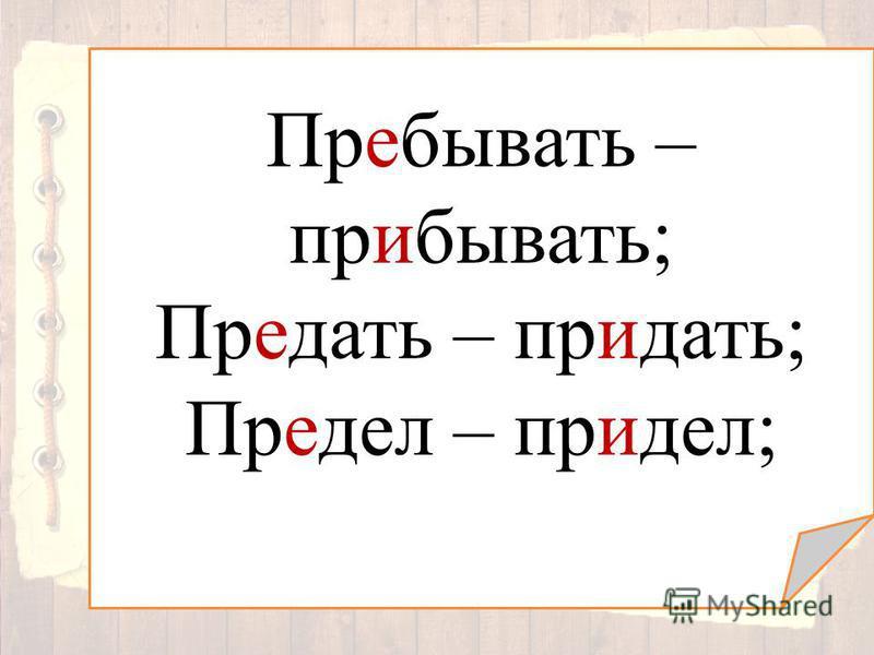 Пребывать – прибывать; Предать – придать; Предел – придел;