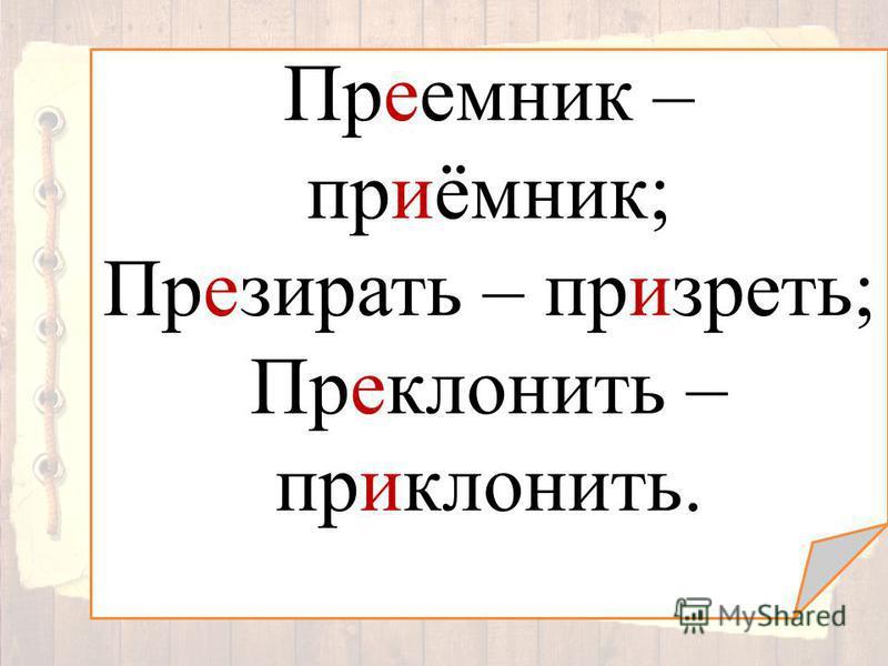 Преемник – приёмник; Презирать – призреть; Преклонить – приклонить.