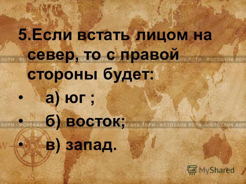5. Если встать лицом на север, то с правой стороны будет: а) юг ; б) восток; в) запад.