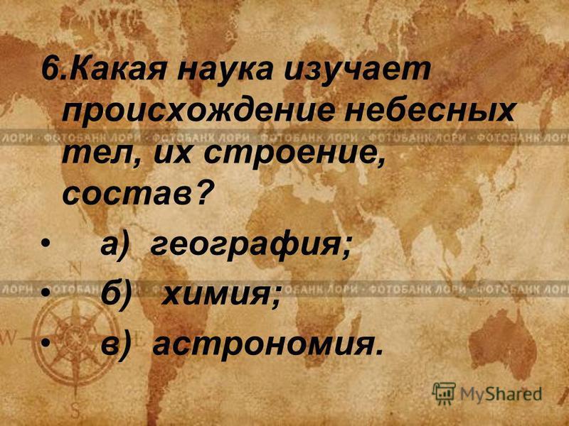 6. Какая наука изучает происхождение небесных тел, их строение, состав? а) география; б) химия; в) астрономия.