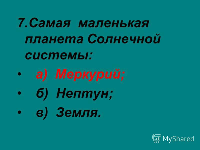 7. Самая маленькая планета Солнечной системы: а) Меркурий; б) Нептун; в) Земля.