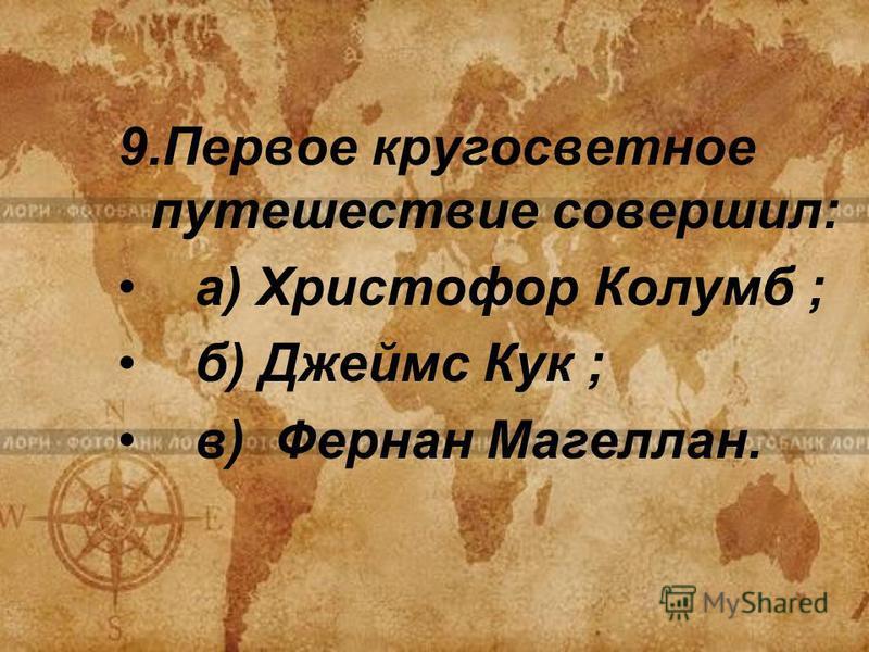 9. Первое кругосветное путешествие совершил: а) Христофор Колумб ; б) Джеймс Кук ; в) Фернан Магеллан.